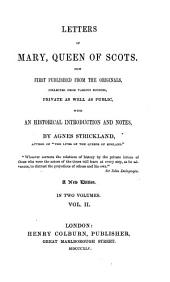 Letters of Mary, Queen of Scots: Now First Published from the Originals, Collected from Various Sources, Private as Well as Public, with an Historical Introduction and Notes, Volume 2