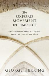The Oxford Movement in Practice: The Tractarian Parochial World from the 1830s to the 1870s