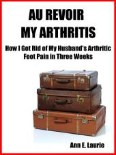 Au Revoir My Arthritis: How I Got Rid of My Husband's Arthritic Foot Pain in Three Weeks
