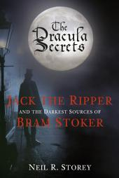 Dracula Secrets: Jack the Ripper and the Darkest Sources of Bram Stoker
