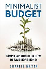 Minimalist Budget: Simple Strategies On How To Save More and Become Financially Secure