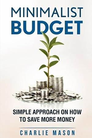 Minimalist Budget  Simple Strategies On How To Save More and Become Financially Secure PDF