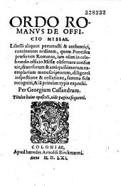 Ordo Romanus de officio missae. Libelli aliquot peruetusti et authentici... summa fide recogniti, et iam primùm typis expressi. Per Georgium Cassandrum...