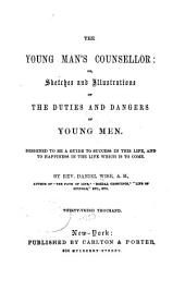 The Young Man's Counsellor; Or, Sketches and Illustrations of the Duties and Dangers of Young Men: Designed to be a Guide to Success in this Life, and to Happiness in the Life which is to Come