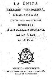 La única religión verdadera, demostrada contra todos los sectarios opuestos á la Iglesia romana: La da á luz D.A.V.S.