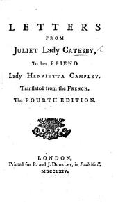 Letters from Juliet Lady Catesby to her friend Lady Henrietta Campley. Translated from the French [of M. J. Riccoboni, by Frances Brooke]. The fourth edition