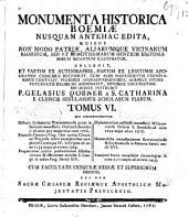 Monumenta historica Boemiae nusquam antehac edita, quibus non modo patriae, aliarumque vicinarum regionum, sed et remotissimarum gentium historia mirum quantum illustratur: Volume 6