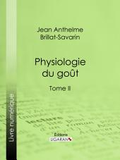 Physiologie du goût: Méditations de gastronomie transcendante -, Volume2