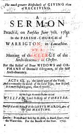 The Much Greater Blessedness of Giving Than of Receiving. A Sermon Preach'd, on Tuesday June 7th, 1709. In the Parish-church of Warrigton [sic], in Lancashire. At a Meeting of the Clergy of the Arch-deaconry of Chester. For the Relief of Poor Widows and Orphans of Deceas'd Clergymen, of the Said Arch-deaconry