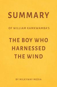Summary of William Kamkwamba   s The Boy Who Harnessed the Wind by Milkyway Media