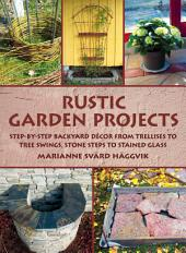 Rustic Garden Projects: Step-by-Step Backyard DŽcor from Trellises to Tree Swings, Stone Steps to Stained Glass