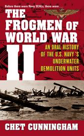 The Frogmen of World War II: An Oral History of the U.S. Navy's Underwater Demolition Teams