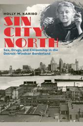 Sin City North: Sex, Drugs, and Citizenship in the Detroit-Windsor Borderland