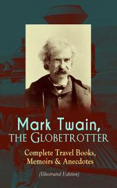 Mark Twain, the Globetrotter: Complete Travel Books, Memoirs & Anecdotes (Illustrated Edition): A Tramp Abroad, The Innocents Abroad, Roughing It, Old Times on the Mississippi, Life on the Mississippi, Following the Equator & Some Rambling Notes of an Idle Excursion, With Author's Biography