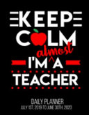 Keep Calm I'm Almost a Teacher Daily Planner July 1st, 2019 to June 30th 2020