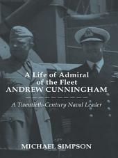 A Life of Admiral of the Fleet Andrew Cunningham: A Twentieth Century Naval Leader