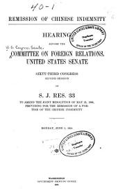 Remission of Chinese Indemnity: Hearing Before the Committee on Foreign Relations, United States Senate, Sixty-third Congress, Second Session, on S. J. Res, 33, to Amend the Joint Resolution of May 25, 1908, Providing for the Remission of a Portion of the Chinese Indemnity