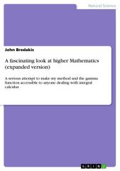 A fascinating look at higher Mathematics (expanded version): A serious attempt to make my method and the gamma function accessible to anyone dealing with integral calculus
