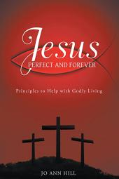 Jesus Perfect and Forever: Principles to Help with Godly Living