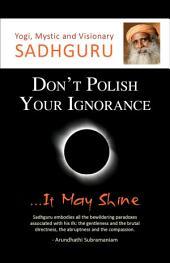 Don't Polish Your Ignorance...It May Shine