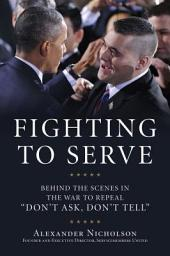 Fighting to Serve: Behind the Scenes in the War to Repeal Don't Ask, Don't Tell