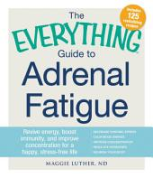 The Everything Guide to Adrenal Fatigue: Revive Energy, Boost Immunity, and Improve Concentration for a Happy, Stress-free Life