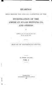 Hearings Held Before the Special Committee on the Investigation of the American Sugar Refining Co: And Others on June 12 [-August 11] 1911, Volume 1