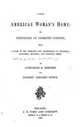 The American Woman's Home, Or, Principles of Domestic Science: Being a Guide to the Formation and Maintenance of Economical, Healthful, Beautiful, and Christian Homes