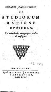 Gerardi Joannis Vossii De studiorum ratione opuscula: ex auctoris autographis aucta et castigata