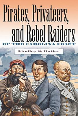 Pirates  Privateers  and Rebel Raiders of the Carolina Coast