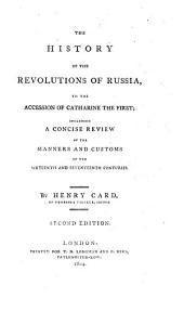 The history of the revolutions of Russia, to the accession of Catharine the First: including a concise review of the manners and customs of the sixteenth and seventeenth centuries
