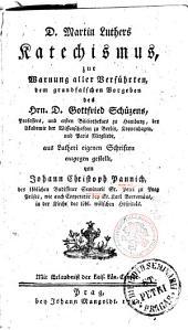 D. Martin Luthers Katechismus, zur Warnung aller Verführten, dem grundfalschen Vorgeben des Hrn. D. Gottfried Schüzens, Professors, und ersten Bibliothekars zu Hamburg, des Akademie der Wissenschaften zu Berlin, Koppenhagen, und Paris Mitgliede, aus Lutheri eigenen Schriften entgegen gestellt