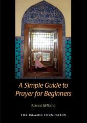 A Simple Guide to Prayer in Islam: For New Muslims