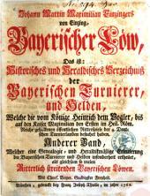 Bayerischer Löw: das ist: histor. u. herald. Verz. d. bayer. Turnierer u. Helden, welche d. vom Könige Heinrich d. Vogler bis auf d. Kaiser Maximilian ... gehaltenen öffentl. Ritterspiele ... besuchet haben. 2. Welcher eine Genealogie und heraldikmäßige Erleuterung der bayerischen Turnierer ... ertheilet. - 1762. - 614 S. : Ill