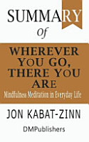 Summary of Wherever You Go  There You Are Jon Kabat Zinn Mindfulness Meditation in Everyday Life PDF