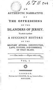An Authentic Narrative of the Oppressions of the Islanders of Jersey: To which is Prefixed a Succinct History of the Military Actions, Constitution, Laws, Customs, and Commerce of that Island