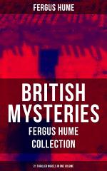 BRITISH MYSTERIES - Fergus Hume Collection: 21 Thriller Novels in One Volume