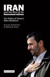 Iran and the Rise of Its Neoconservatives: The Politics of Tehran's Silent Revolution