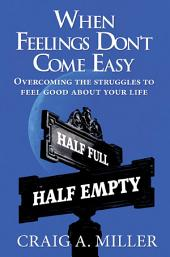 When Feelings Don't Come Easy: Overcoming the struggles to feel good about your life