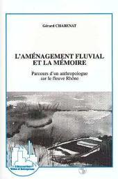L'aménagement fluvial et la mémoire: Parcours d'un anthropologue sur le fleuve Rhône