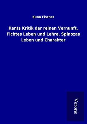 Kants Kritik der reinen Vernunft  Fichtes Leben und Lehre  Spinozas Leben und Charakter PDF