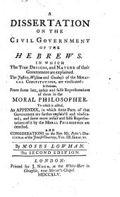 A Dissertation on the Civil Government of the Hebrews: In which the True Designs, and Nature of Their Government are Explained. The Justice, Wisdom and Goodness of the Mosaical Constitutions, are Vindicated: in Particular, from Some Late, Unfair and False Representations of Them in the Moral Philosopher