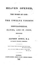 Heaven Opened  Or The Word of God  Being the Twelve Visions of Nebuchadnezzar  Daniel  and St  John  Explained PDF