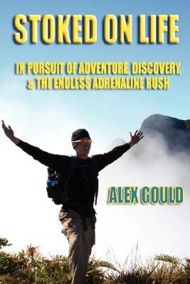 Stoked on Life  In Pursuit of Adventure  Discovery  and the Endless Adrenaline Rush
