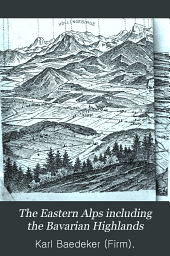 The Eastern Alps Including the Bavarian Highlands, Tyrol, Salzburg, Upper and Lower Austria, Styria, Carinthia, and Carniola: Handbook for Travellers