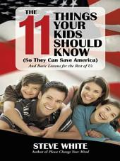 The 11 Things Your Kids Should Know (So They Can Save America): And Basic Lessons for the Rest of Us