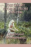 The Short Stories of Lucy Maud Montgomery From 1905 1906 PDF