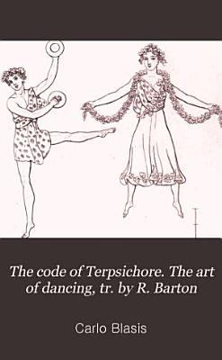 The code of Terpsichore  The art of dancing  tr  by R  Barton