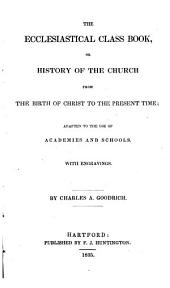 The Ecclesiastical Class Book: Or, History of the Church from the Birth of Christ to the Present Time, Adapted to the Use of Academies and Schools
