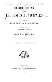 Coleccion de leyes sobre impuestos municipales vigentes en la municipalidad de México y en las demás del Distrito federal desde el año 1867 à 1891